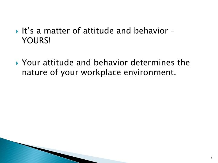It's a matter of attitude and behavior – YOURS!