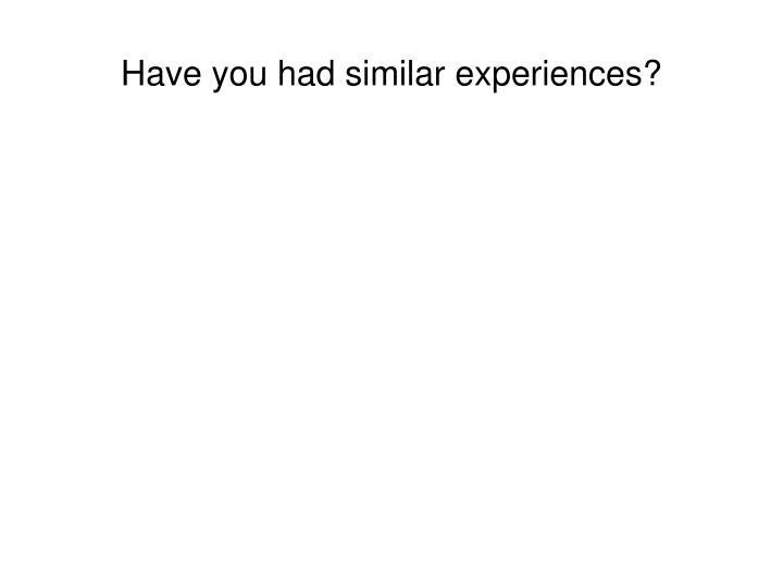 Have you had similar experiences?