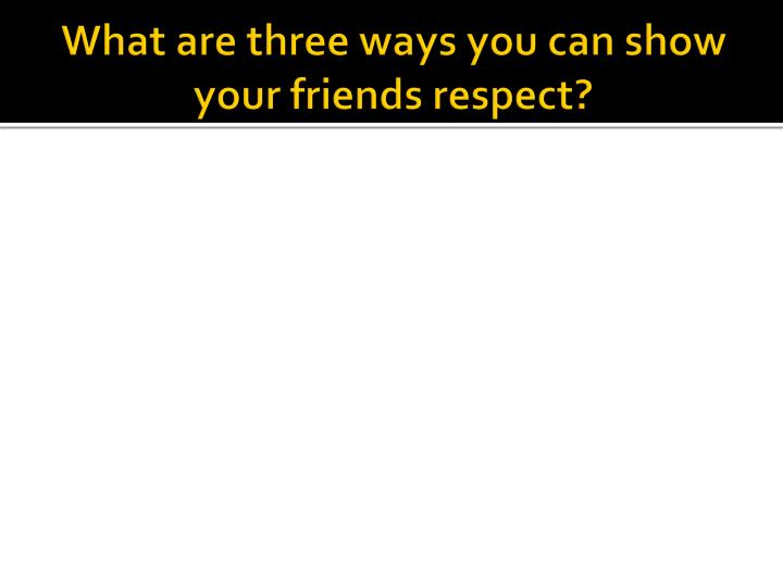 What are three ways you can show your friends respect