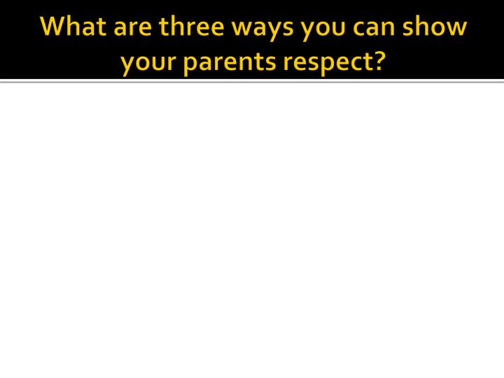 What are three ways you can show your parents respect?