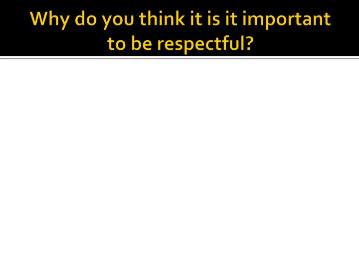 Why do you think it is it important to be respectful?