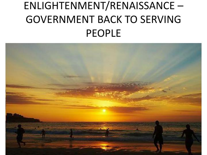 ENLIGHTENMENT/RENAISSANCE – GOVERNMENT BACK TO SERVING PEOPLE