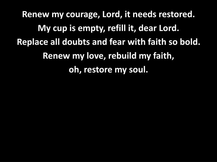 Renew my courage, Lord, it needs restored.