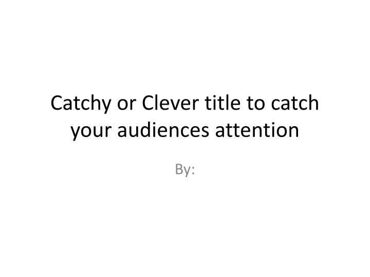Catchy or Clever title to catch your audiences attention