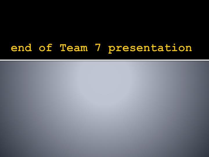 end of Team 7 presentation