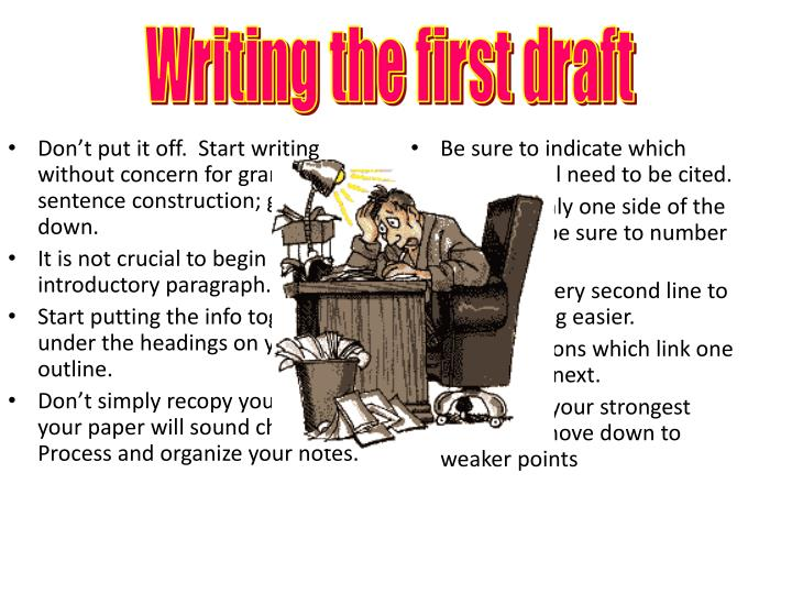 Don't put it off.  Start writing without concern for grammar or sentence construction; get ideas down.