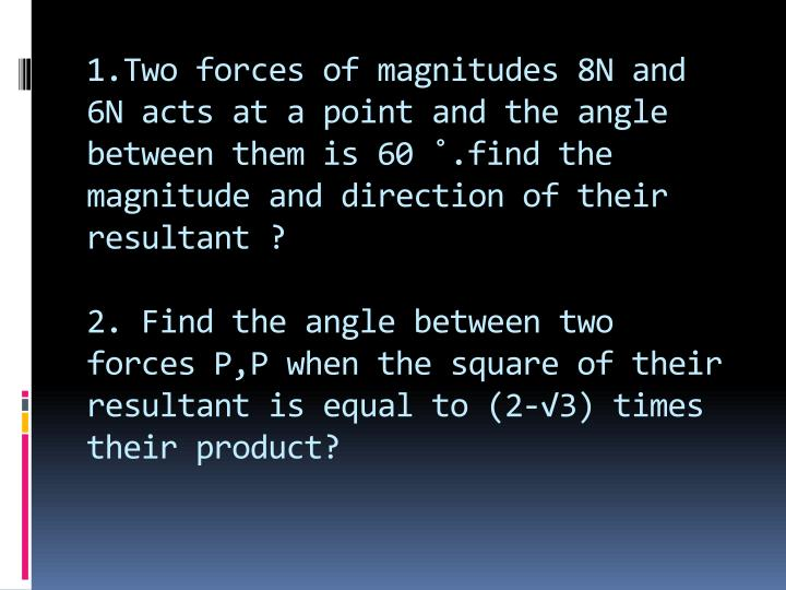 1.Two forces of magnitudes 8N and 6N acts at a point and the angle between them is 60 ˚.find the magnitude and direction of their resultant ?