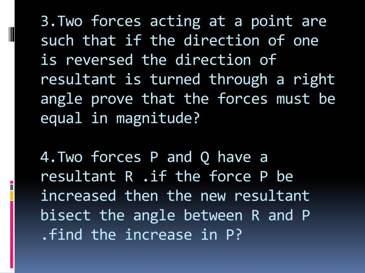 3.Two forces acting at a point are such that if the direction of one is reversed the direction of resultant is turned through a right angle prove that the forces must be equal in magnitude?