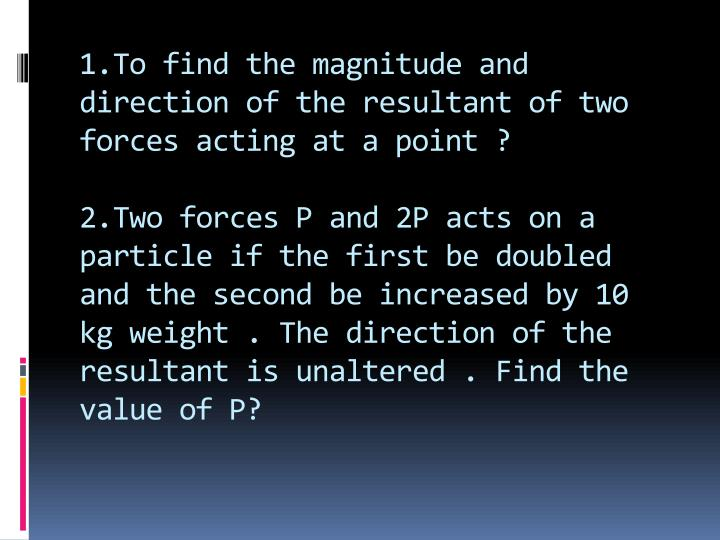 1.To find the magnitude and direction of the resultant of two forces acting at a point ?
