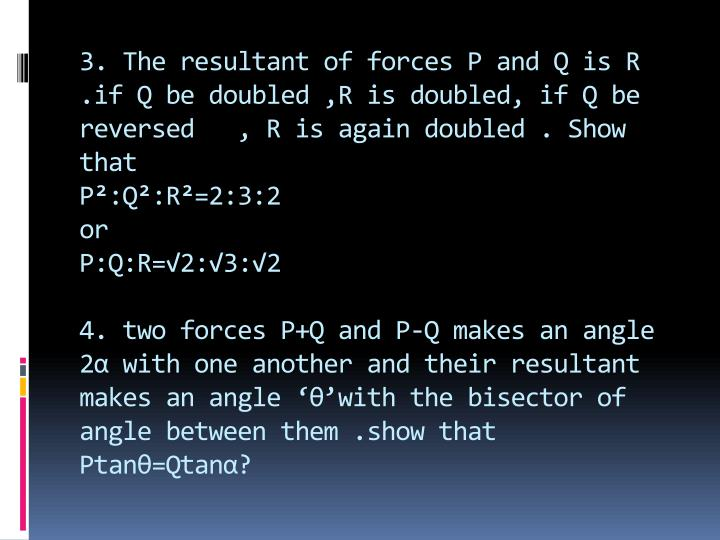 3. The resultant of forces P and Q is R .if Q be doubled ,R is doubled, if Q be reversed   , R is again doubled . Show that