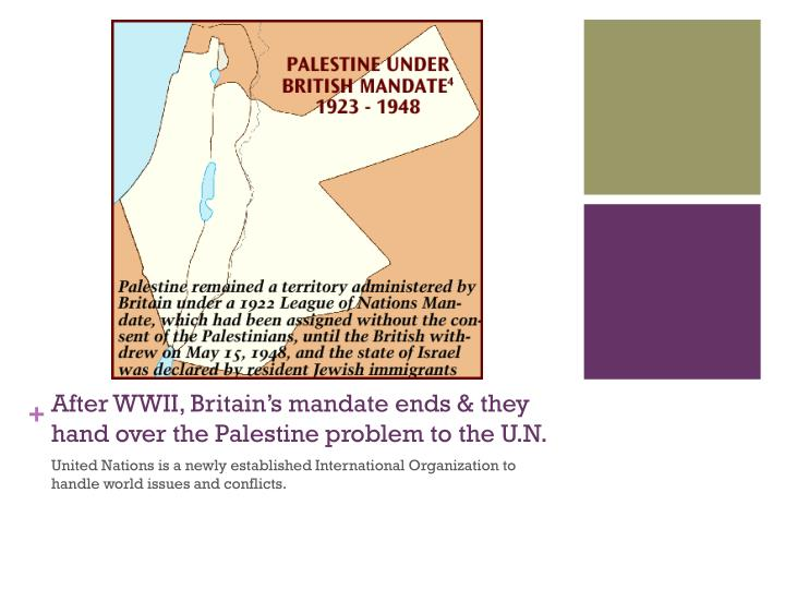 After WWII, Britain's mandate ends & they hand over the Palestine problem to the U.N.