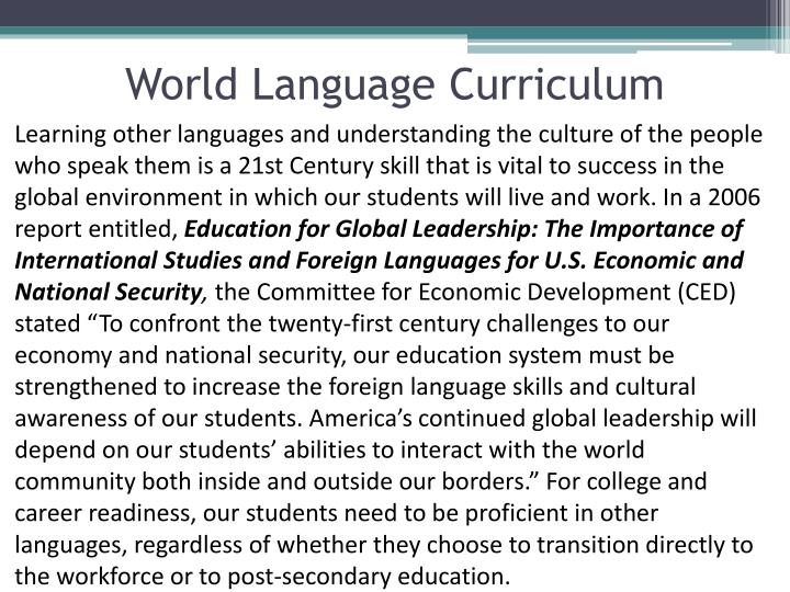 Learning other languages and understanding the culture of the people who speak them is a 21st Century skill that is vital to success in the global environment in which our students will live and work. In a 2006 report entitled,