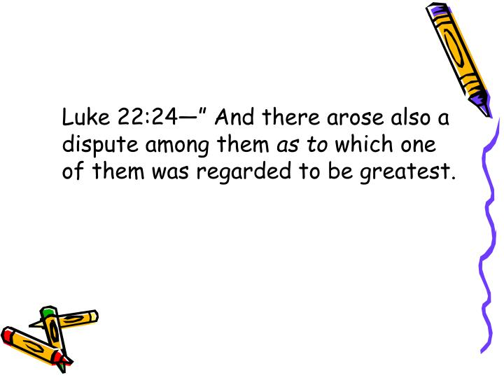 "Luke 22:24—"" And there arose also a dispute among them"
