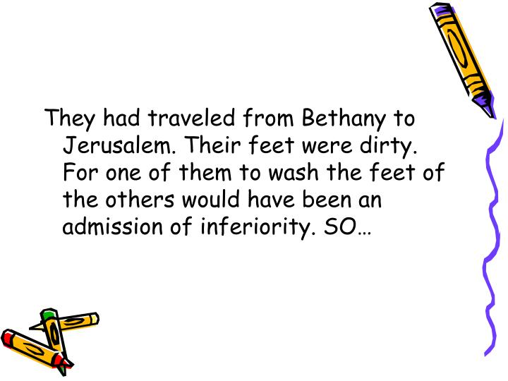 They had traveled from Bethany to Jerusalem. Their feet were dirty. For one of them to wash the feet of the others would have been an admission of inferiority. SO…
