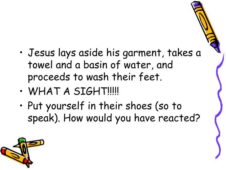 Jesus lays aside his garment, takes a towel and a basin of water, and proceeds to wash their feet.