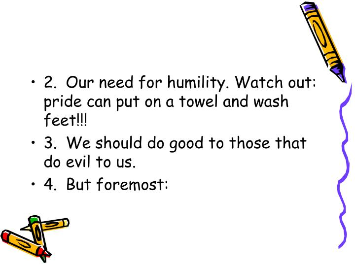 2.	Our need for humility. Watch out: pride can put on a towel and wash feet!!!
