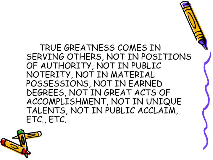 TRUE GREATNESS COMES IN SERVING OTHERS, NOT IN POSITIONS OF AUTHORITY, NOT IN PUBLIC NOTERITY, NOT IN MATERIAL POSSESSIONS, NOT IN EARNED DEGREES, NOT IN GREAT ACTS OF ACCOMPLISHMENT, NOT IN UNIQUE TALENTS, NOT IN PUBLIC ACCLAIM, ETC., ETC.