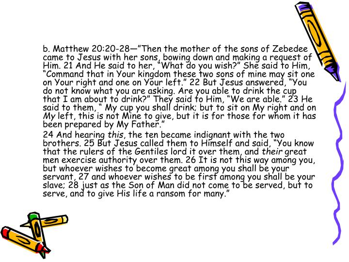 "b. Matthew 20:20-28—""Then the mother of the sons of Zebedee came to Jesus with her sons, bowing down and making a request of Him. 21 And He said to her, ""What do you wish?"" She said to Him, ""Command that in Your kingdom these two sons of mine may sit one on Your right and one on Your left."" 22 But Jesus answered, ""You do not know what you are asking. Are you able to drink the cup that I am about to drink?"" They said to Him, ""We are able."" 23 He said to them, "" My cup you shall drink; but to sit on My right and on"