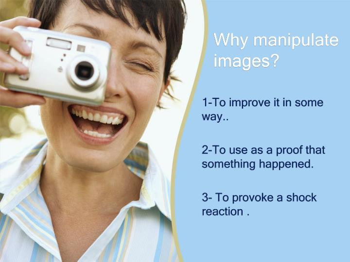 Why manipulate images?