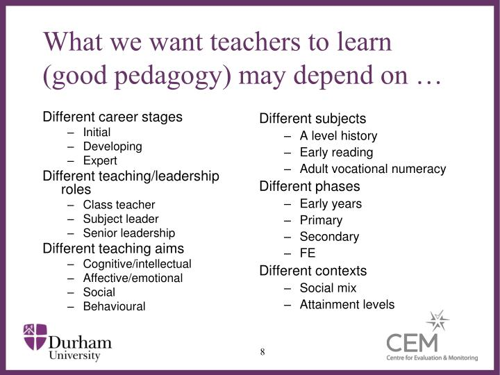 What we want teachers to learn (good pedagogy) may depend on …