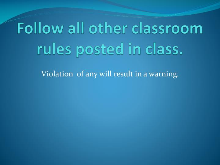 Follow all other classroom rules posted in class.