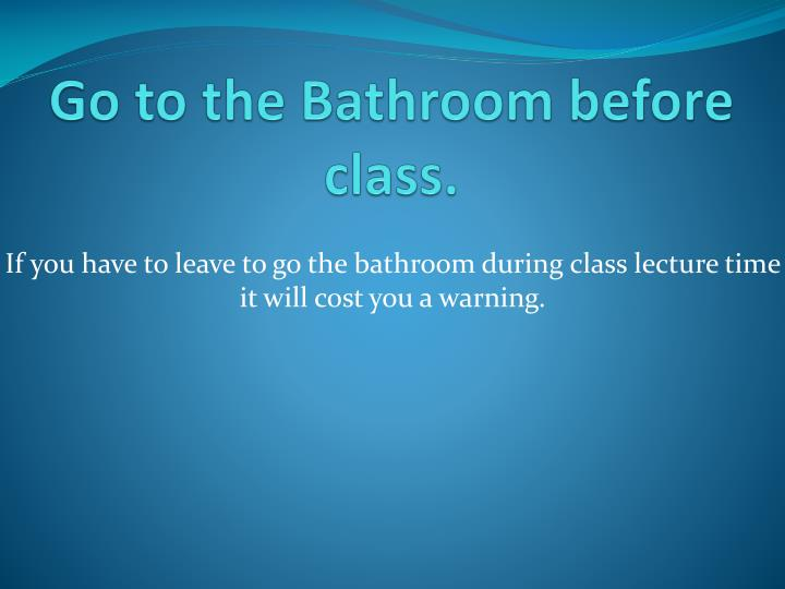 Go to the Bathroom before class.