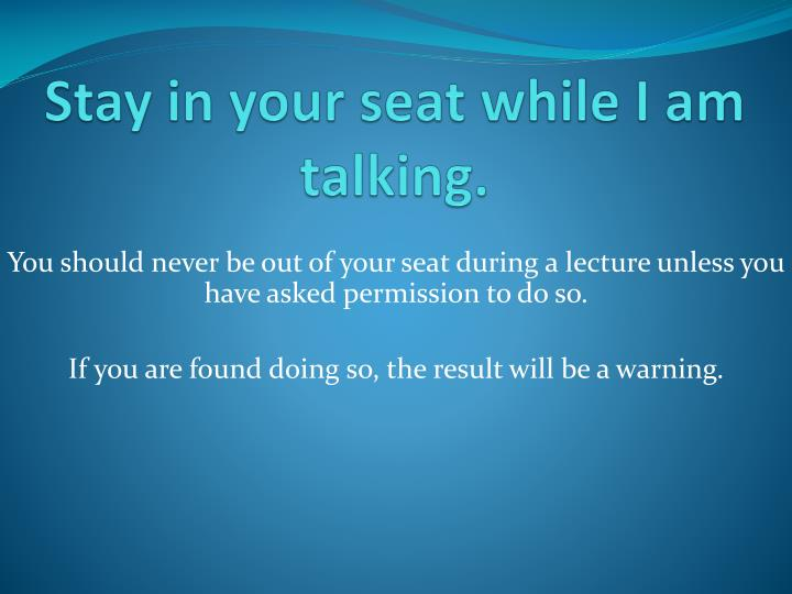 Stay in your seat while I am talking.