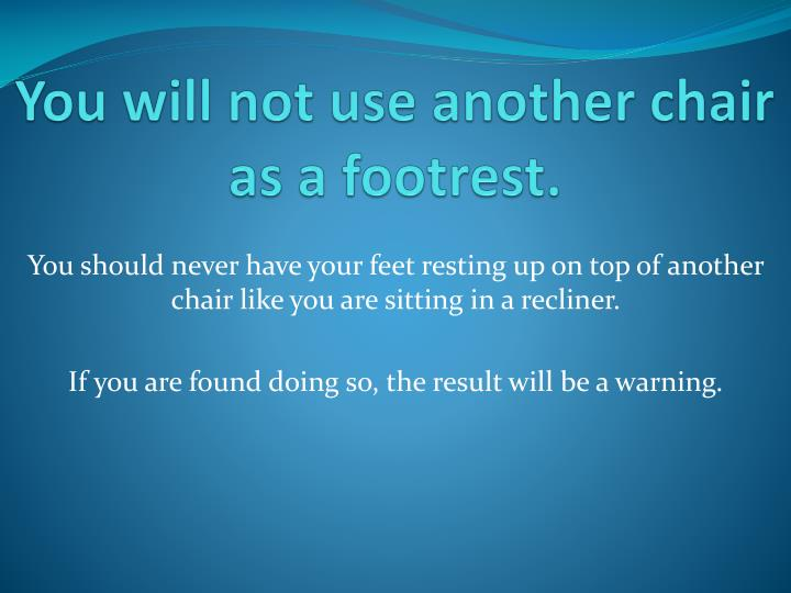 You will not use another chair as a footrest.