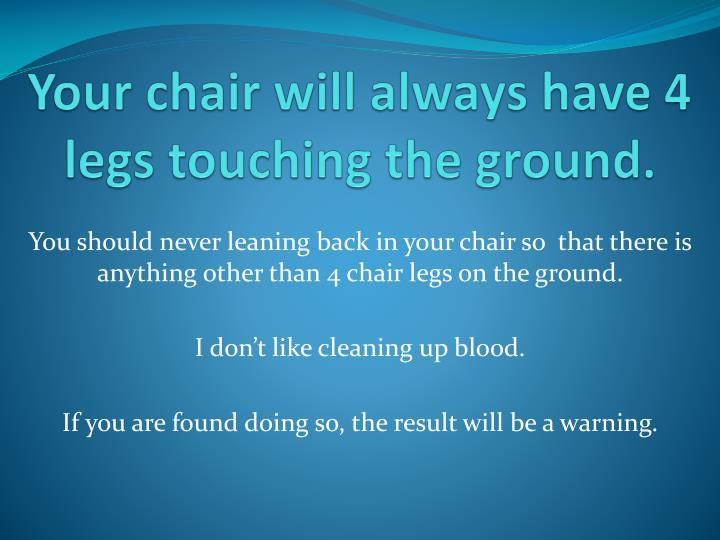 Your chair will always have 4 legs touching the ground.