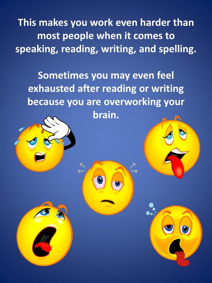 This makes you work even harder than most people when it comes to speaking, reading, writing, and spelling.
