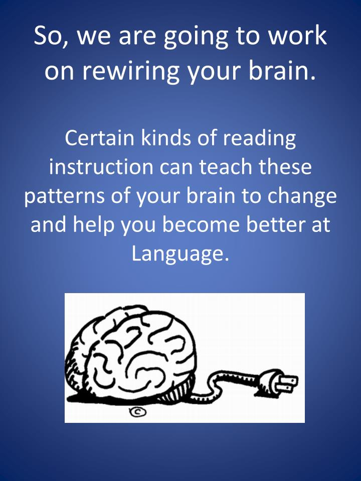 So, we are going to work on rewiring your brain.