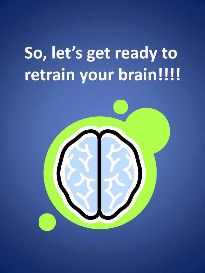 So, let's get ready to retrain your brain!!!!