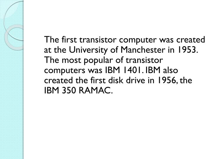The first transistor computer was created at the University of Manchester in 1953. The most popular of transistor computers was IBM 1401. IBM also created the first disk drive in 1956, the IBM 350 RAMAC.