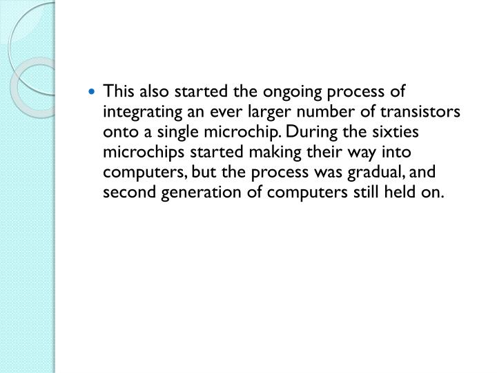 This also started the ongoing process of integrating an ever larger number of transistors onto a single microchip. During the sixties microchips started making their way into computers, but the process was gradual, and second generation of computers still held on.