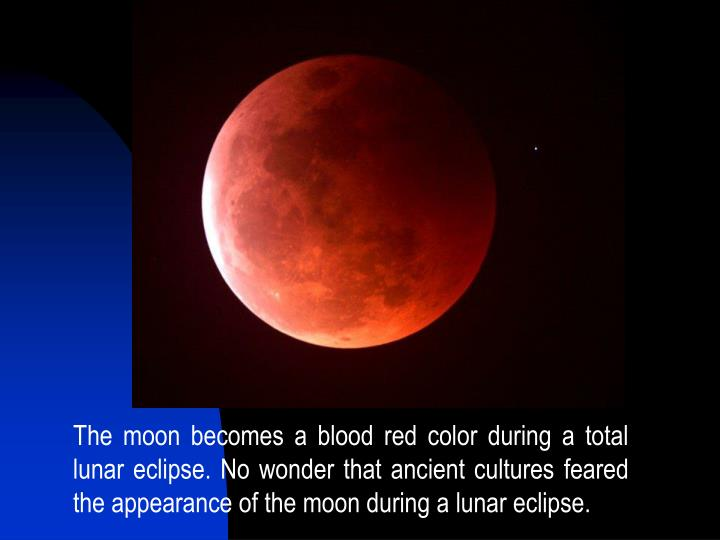 The moon becomes a blood red color during a total lunar eclipse. No wonder that ancient cultures feared the appearance of the moon during a lunar eclipse.