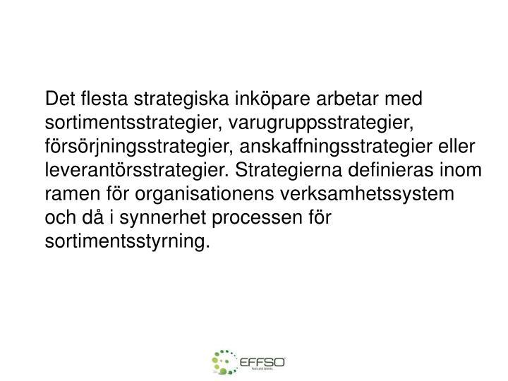 Det flesta strategiska inköpare arbetar med sortimentsstrategier, varugruppsstrategier, försörjningsstrategier, anskaffningsstrategier eller leverantörsstrategier. Strategierna definieras inom ramen för organisationens verksamhetssystem och då i synnerhet processen för sortimentsstyrning.