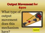 output movement for 300