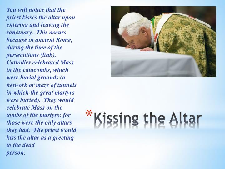 You will notice that the priest kisses the altar upon entering and leaving the sanctuary.  This occurs because in ancient Rome, during the time of the persecutions (link), Catholics celebrated Mass in the catacombs, which were burial grounds (a network or maze of tunnels in which the great martyrs were buried).  They would celebrate Mass on the tombs of the martyrs; for those were the only altars they had.  The priest would kiss the altar as a greeting to the dead