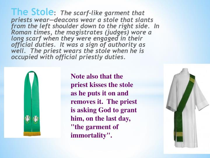 "Note also that the priest kisses the stole as he puts it on and removes it.  The priest is asking God to grant him, on the last day, ""the garment of immortality""."