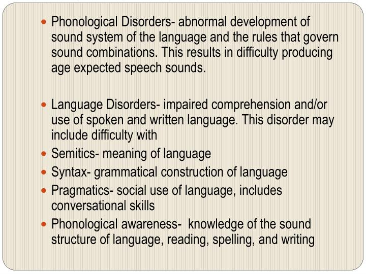 Phonological Disorders- abnormal development of sound system of the language and the rules that govern sound combinations. This results in difficulty producing age expected speech sounds.