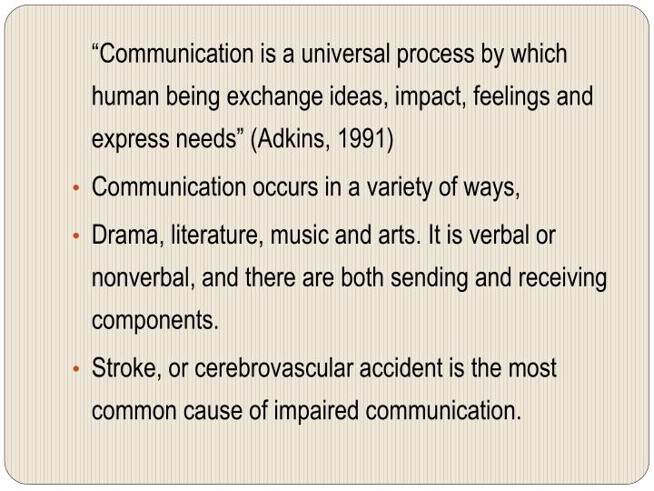 """Communication is a universal process by which human being exchange ideas, impact, feelings and express needs"" (Adkins, 1991)"