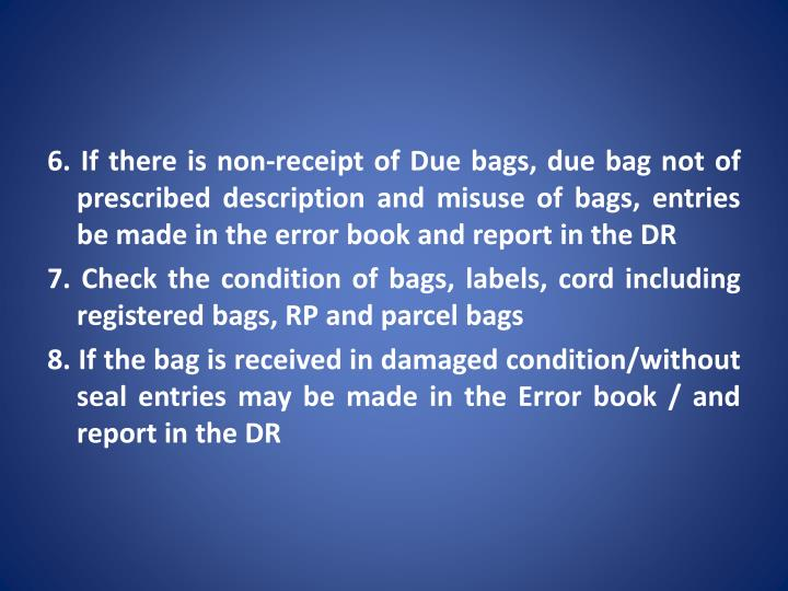 6. If there is non-receipt of Due bags, due bag not of prescribed description and misuse of bags, entries be made in the error book and report in the DR