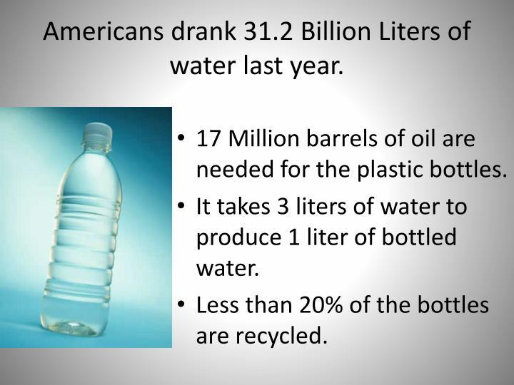 Americans drank 31.2 Billion Liters of water last year.
