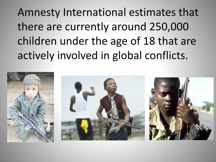 Amnesty International estimates that there are currently around 250,000 children under the age of 18 that are actively involved in global conflicts.