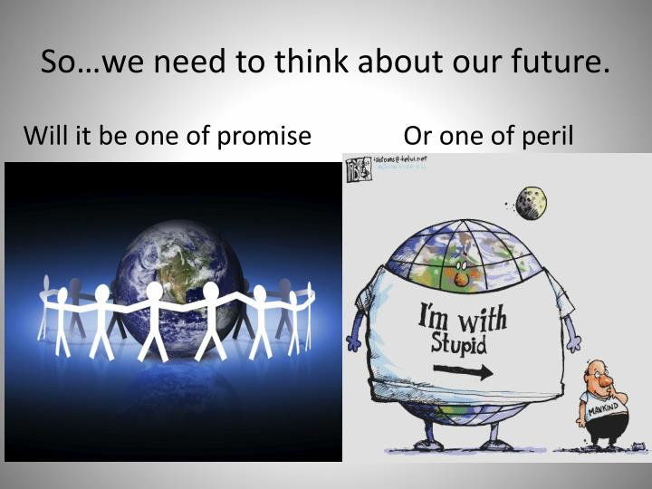 So…we need to think about our future.