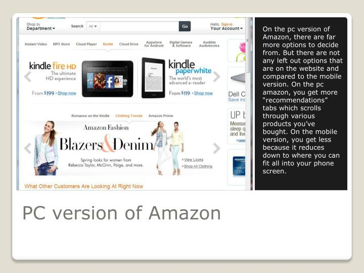 "On the pc version of Amazon, there are far more options to decide from. But there are not any left out options that are on the website and compared to the mobile version. On the pc amazon, you get more ""recommendations"" tabs which scrolls through various products you've bought. On the mobile version, you get less because it reduces down to where you can fit all into your phone screen."