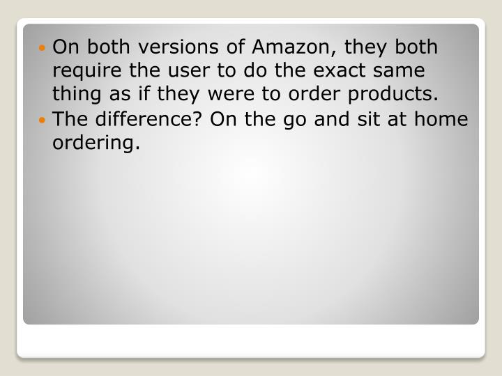 On both versions of Amazon, they both require the user to do the exact same thing as if they were to order products.