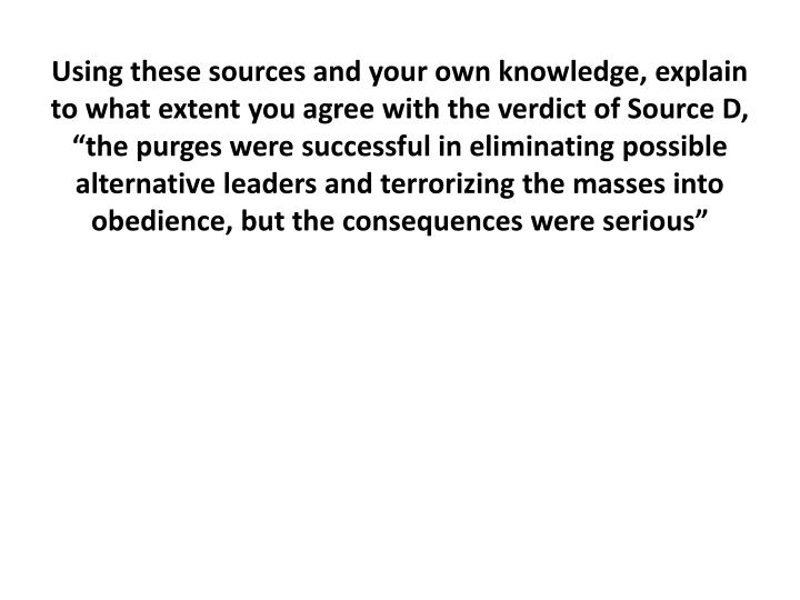 "Using these sources and your own knowledge, explain to what extent you agree with the verdict of Source D, ""the purges were successful in eliminating possible alternative leaders and terrorizing the masses into obedience, but the consequences were serious"
