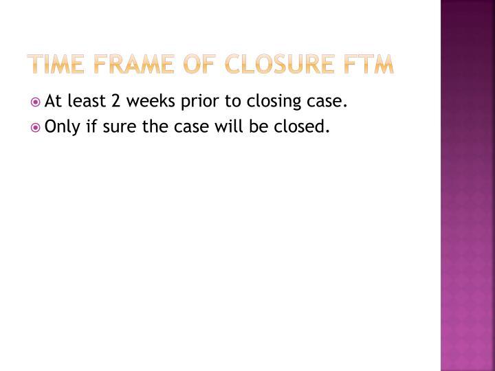 Time frame of closure FTM