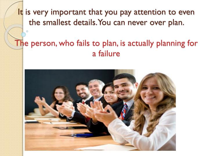 It is very important that you pay attention to even the smallest details. You can never over plan.